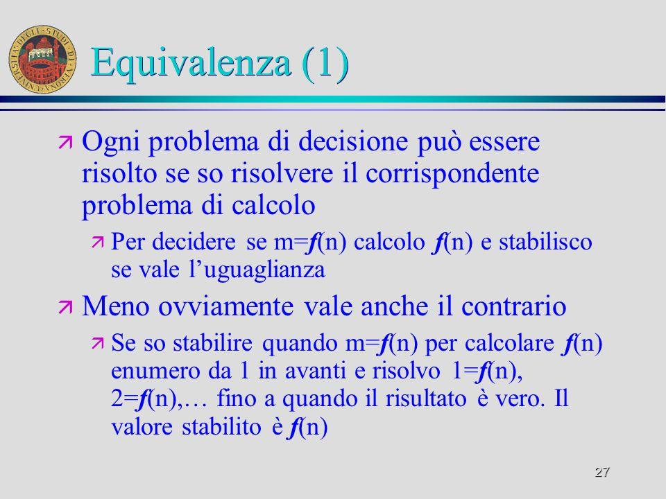 27 Equivalenza (1) ä Ogni problema di decisione può essere risolto se so risolvere il corrispondente problema di calcolo ä Per decidere se m=f(n) calcolo f(n) e stabilisco se vale luguaglianza ä Meno ovviamente vale anche il contrario ä Se so stabilire quando m=f(n) per calcolare f(n) enumero da 1 in avanti e risolvo 1=f(n), 2=f(n),… fino a quando il risultato è vero.
