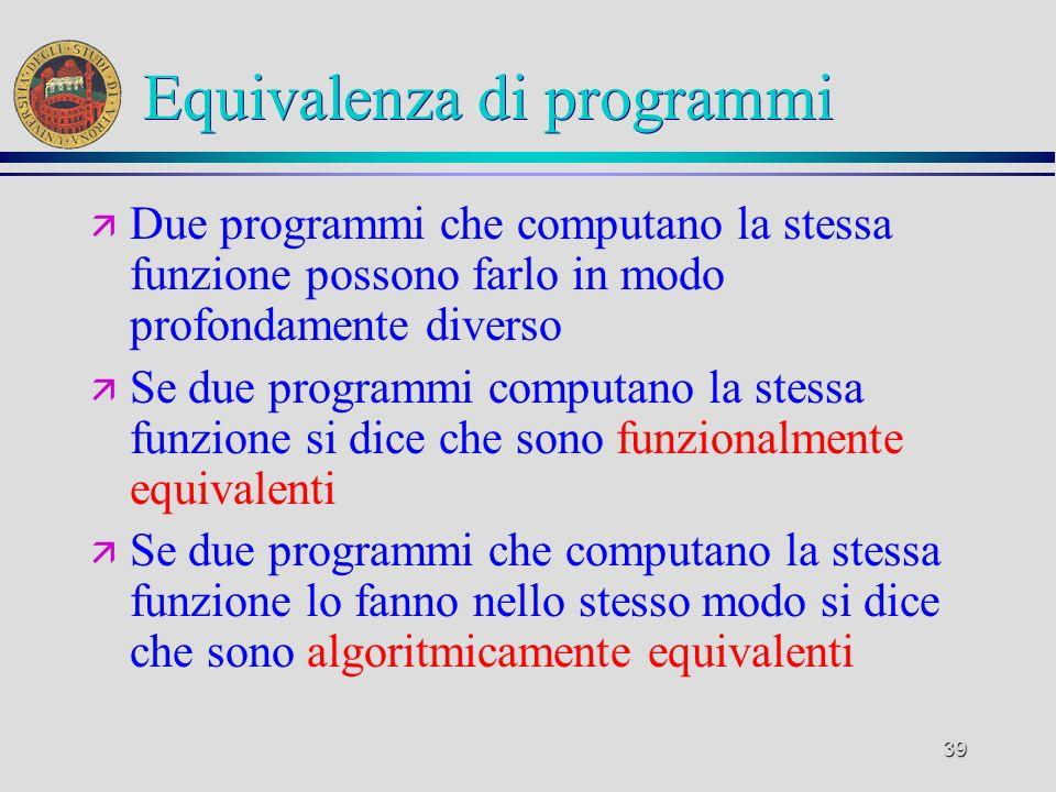 39 Equivalenza di programmi ä Due programmi che computano la stessa funzione possono farlo in modo profondamente diverso ä Se due programmi computano la stessa funzione si dice che sono funzionalmente equivalenti ä Se due programmi che computano la stessa funzione lo fanno nello stesso modo si dice che sono algoritmicamente equivalenti