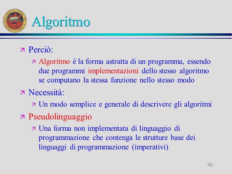 40 Algoritmo ä Perciò: ä Algoritmo è la forma astratta di un programma, essendo due programmi implementazioni dello stesso algoritmo se computano la stessa funzione nello stesso modo ä Necessità: ä Un modo semplice e generale di descrivere gli algoritmi ä Pseudolinguaggio ä Una forma non implementata di linguaggio di programmazione che contenga le strutture base dei linguaggi di programmazione (imperativi)