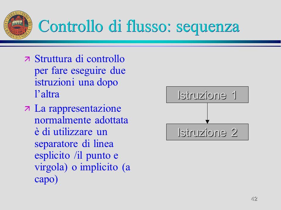 42 Controllo di flusso: sequenza ä Struttura di controllo per fare eseguire due istruzioni una dopo laltra ä La rappresentazione normalmente adottata è di utilizzare un separatore di linea esplicito /il punto e virgola) o implicito (a capo) Istruzione 1 Istruzione 2