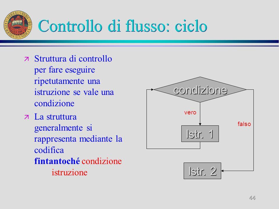 44 Controllo di flusso: ciclo ä Struttura di controllo per fare eseguire ripetutamente una istruzione se vale una condizione ä La struttura generalmente si rappresenta mediante la codifica fintantoché condizione istruzione Istr.