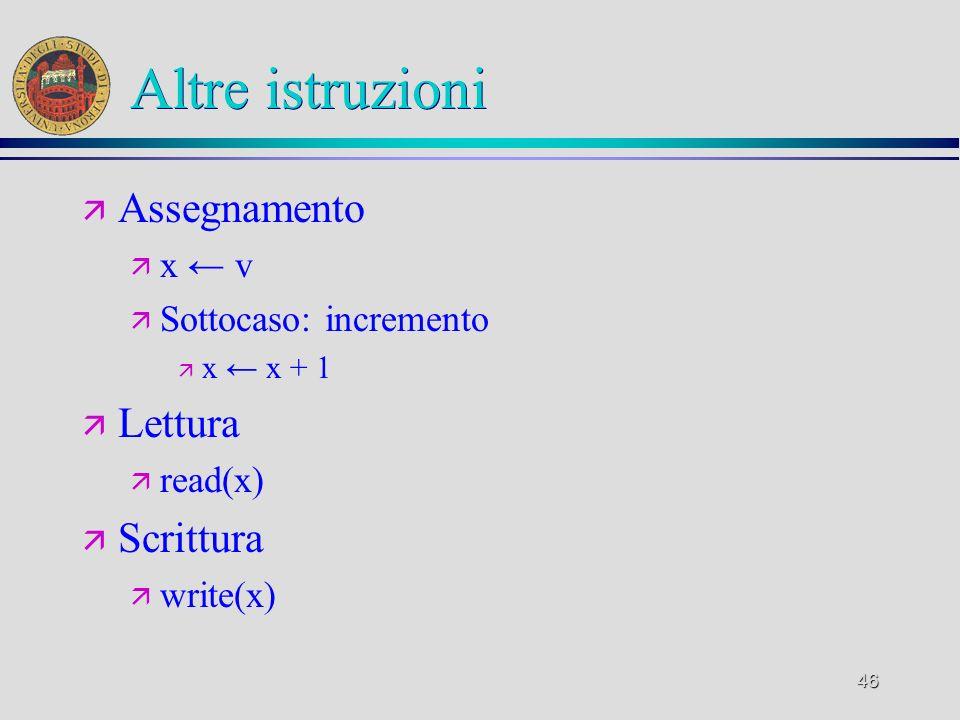 46 Altre istruzioni ä Assegnamento ä x v ä Sottocaso: incremento ä x x + 1 ä Lettura ä read(x) ä Scrittura ä write(x)