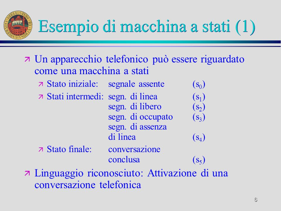 6 Esempio di macchina a stati (1) ä Un apparecchio telefonico può essere riguardato come una macchina a stati ä Stato iniziale: segnale assente (s 0 ) ä Stati intermedi:segn.