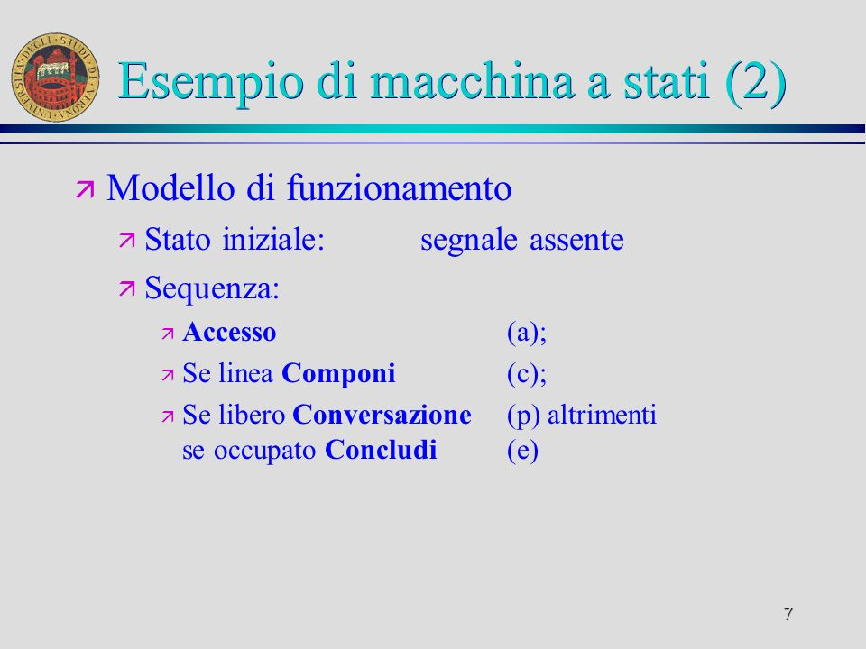 7 Esempio di macchina a stati (2) ä Modello di funzionamento ä Stato iniziale:segnale assente ä Sequenza: ä Accesso(a); ä Se linea Componi(c); ä Se libero Conversazione(p) altrimenti se occupato Concludi(e)