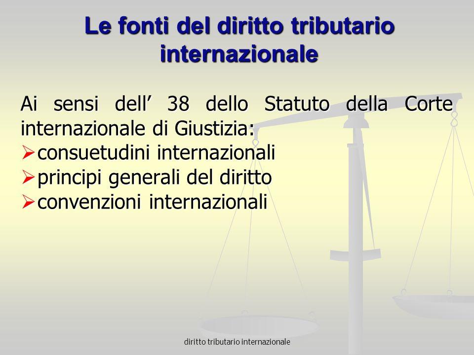 Le fonti del diritto tributario internazionale Ai sensi dell 38 dello Statuto della Corte internazionale di Giustizia: consuetudini internazionali con