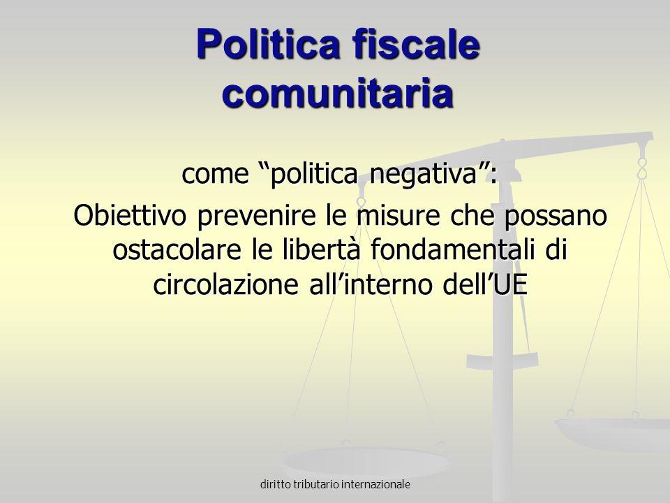 diritto tributario internazionale Politica fiscale comunitaria come politica negativa: Obiettivo prevenire le misure che possano ostacolare le libertà