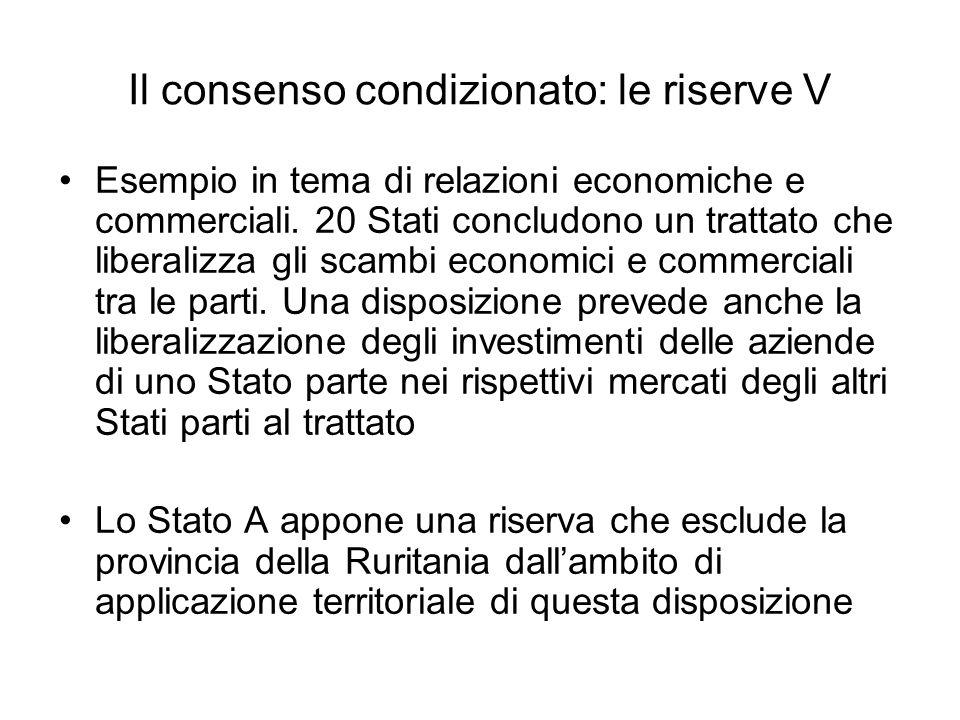 Il consenso condizionato: le riserve V Esempio in tema di relazioni economiche e commerciali. 20 Stati concludono un trattato che liberalizza gli scam