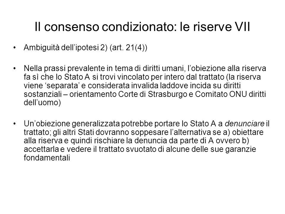Il consenso condizionato: le riserve VII Ambiguità dellipotesi 2) (art. 21(4)) Nella prassi prevalente in tema di diritti umani, lobiezione alla riser