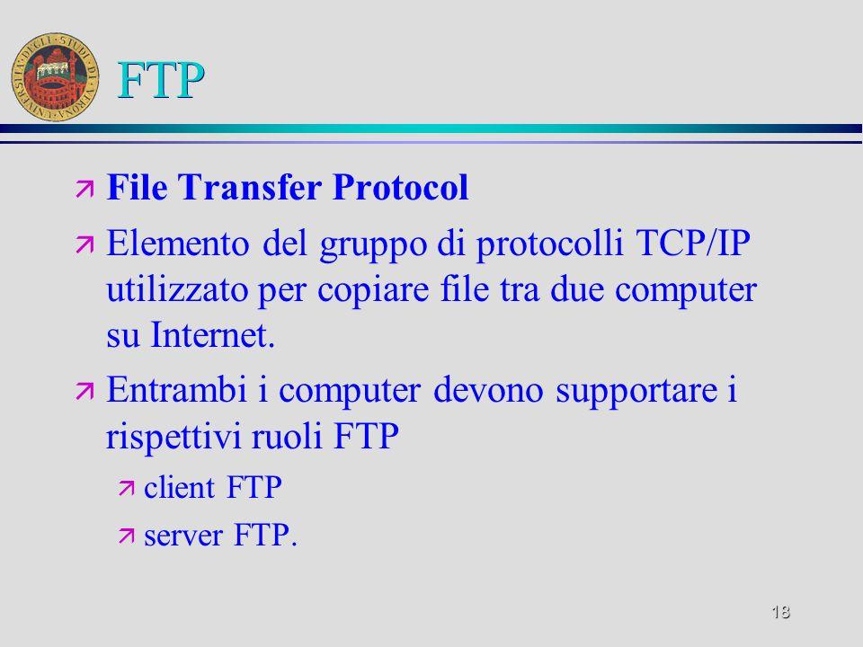 18 FTP ä File Transfer Protocol ä Elemento del gruppo di protocolli TCP/IP utilizzato per copiare file tra due computer su Internet. ä Entrambi i comp