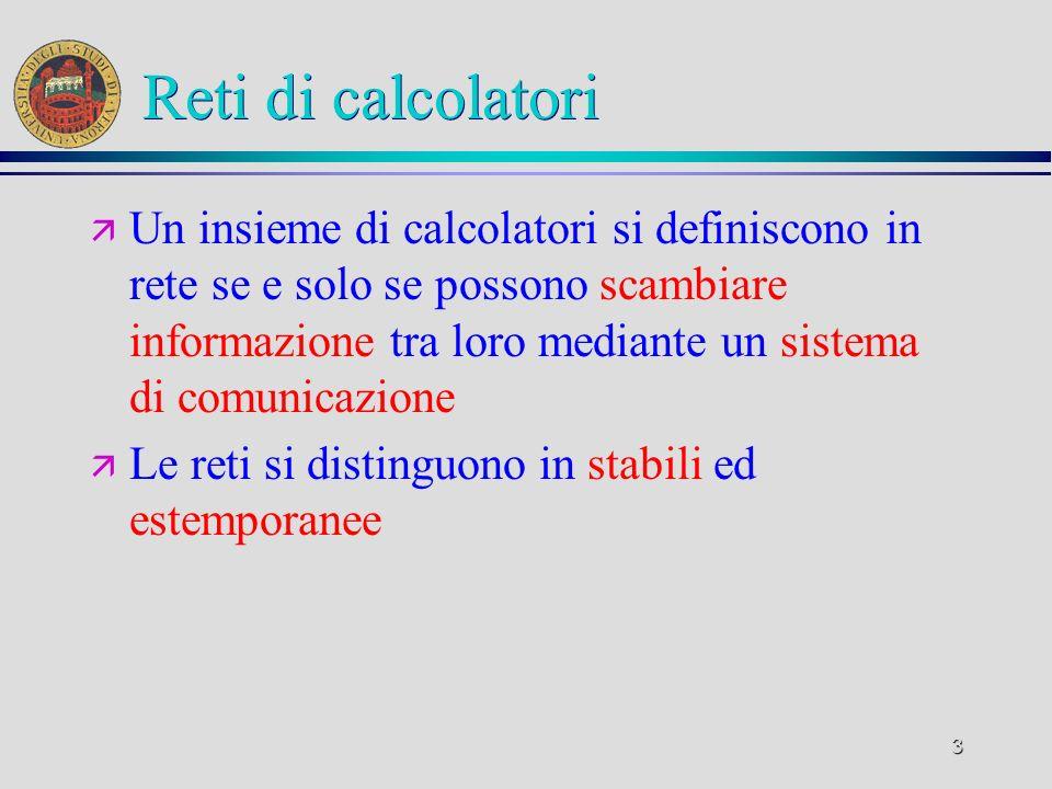 3 Reti di calcolatori ä Un insieme di calcolatori si definiscono in rete se e solo se possono scambiare informazione tra loro mediante un sistema di c
