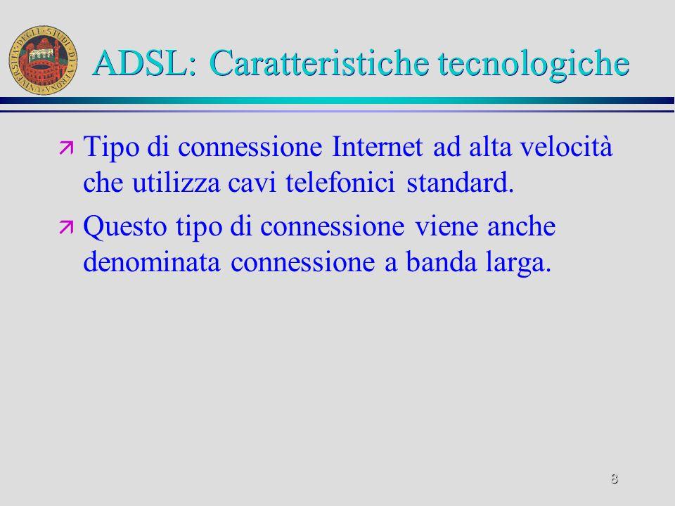 8 ADSL: Caratteristiche tecnologiche ä Tipo di connessione Internet ad alta velocità che utilizza cavi telefonici standard. ä Questo tipo di connessio