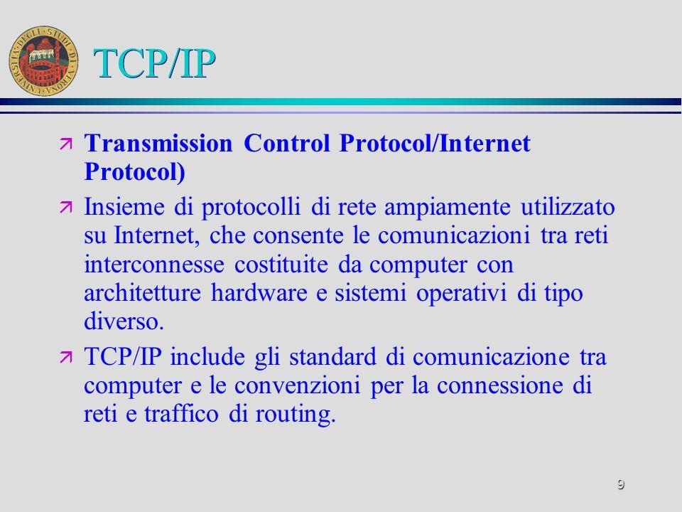 9 TCP/IP ä Transmission Control Protocol/Internet Protocol) ä Insieme di protocolli di rete ampiamente utilizzato su Internet, che consente le comunic
