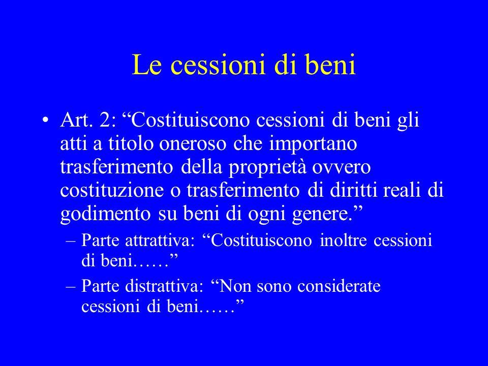 Le cessioni di beni Art. 2: Costituiscono cessioni di beni gli atti a titolo oneroso che importano trasferimento della proprietà ovvero costituzione o