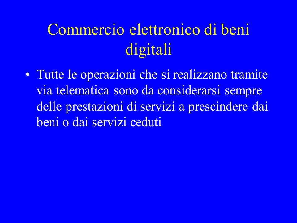 Commercio elettronico di beni digitali Tutte le operazioni che si realizzano tramite via telematica sono da considerarsi sempre delle prestazioni di s