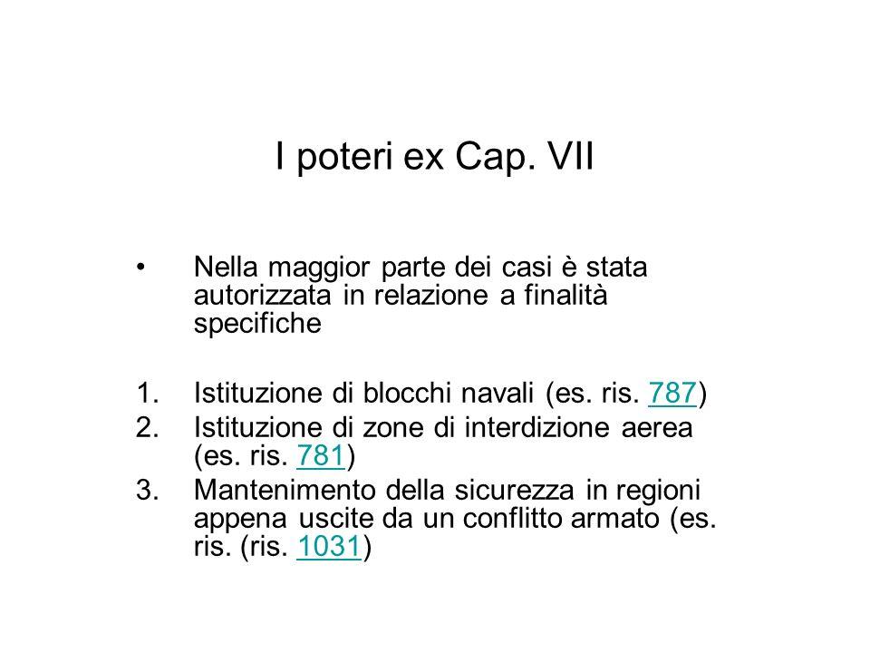 I poteri ex Cap. VII Nella maggior parte dei casi è stata autorizzata in relazione a finalità specifiche 1.Istituzione di blocchi navali (es. ris. 787