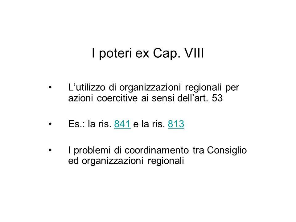 I poteri ex Cap. VIII Lutilizzo di organizzazioni regionali per azioni coercitive ai sensi dellart. 53 Es.: la ris. 841 e la ris. 813841813 I problemi