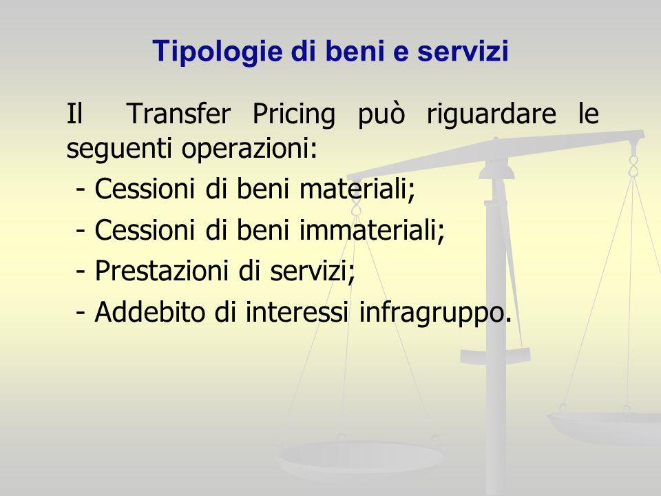 Tipologie di beni e servizi Il Transfer Pricing può riguardare le seguenti operazioni: - Cessioni di beni materiali; - Cessioni di beni immateriali; - Prestazioni di servizi; - Addebito di interessi infragruppo.