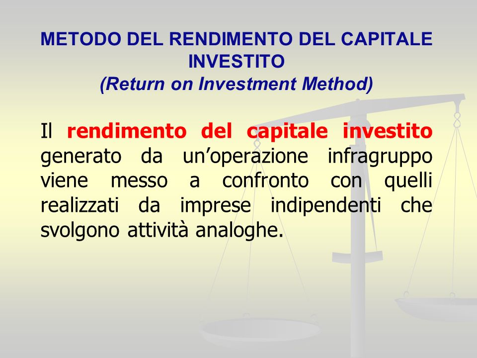 METODO DEL RENDIMENTO DEL CAPITALE INVESTITO (Return on Investment Method) Il rendimento del capitale investito generato da unoperazione infragruppo viene messo a confronto con quelli realizzati da imprese indipendenti che svolgono attività analoghe.
