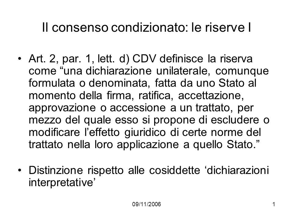 09/11/20061 Il consenso condizionato: le riserve I Art. 2, par. 1, lett. d) CDV definisce la riserva come una dichiarazione unilaterale, comunque form