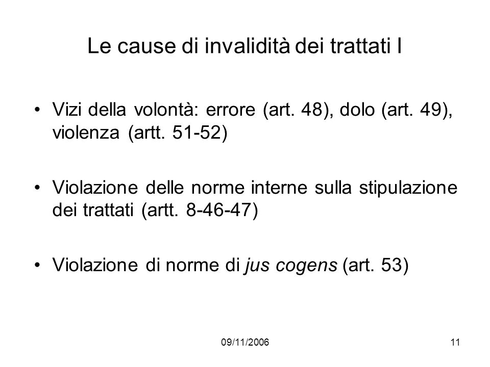 09/11/200611 Le cause di invalidità dei trattati I Vizi della volontà: errore (art. 48), dolo (art. 49), violenza (artt. 51-52) Violazione delle norme