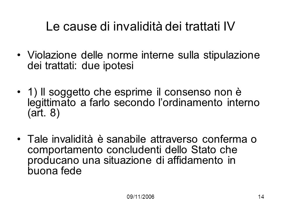 09/11/200614 Le cause di invalidità dei trattati IV Violazione delle norme interne sulla stipulazione dei trattati: due ipotesi 1) Il soggetto che esprime il consenso non è legittimato a farlo secondo lordinamento interno (art.