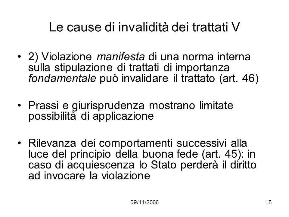 09/11/200615 Le cause di invalidità dei trattati V 2) Violazione manifesta di una norma interna sulla stipulazione di trattati di importanza fondamentale può invalidare il trattato (art.