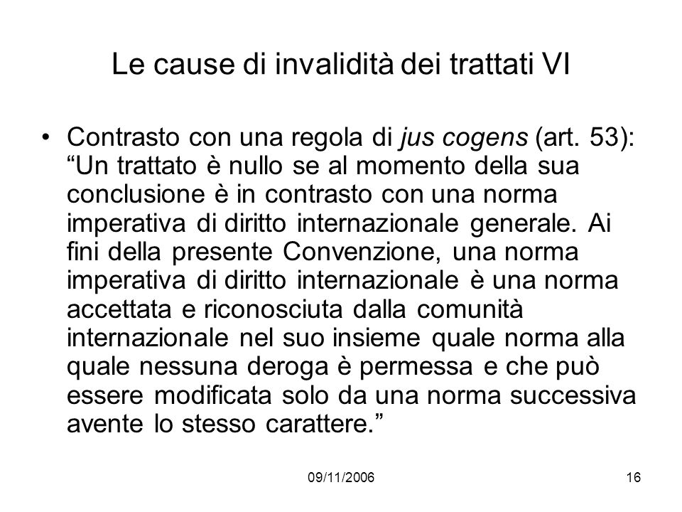 09/11/200616 Le cause di invalidità dei trattati VI Contrasto con una regola di jus cogens (art. 53): Un trattato è nullo se al momento della sua conc