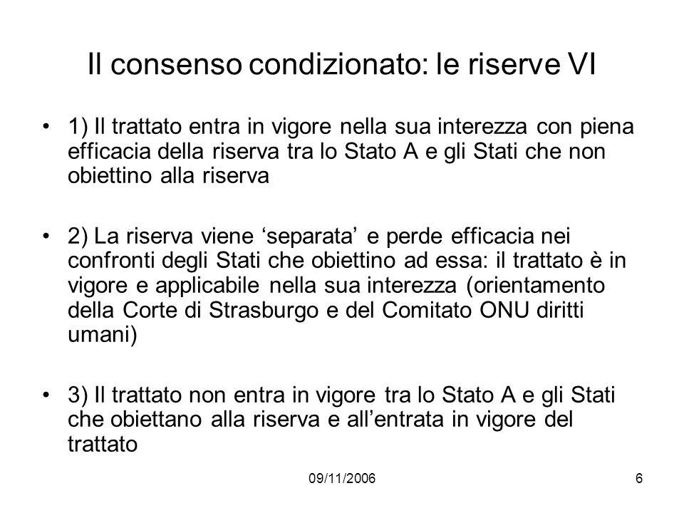 09/11/20066 Il consenso condizionato: le riserve VI 1) Il trattato entra in vigore nella sua interezza con piena efficacia della riserva tra lo Stato
