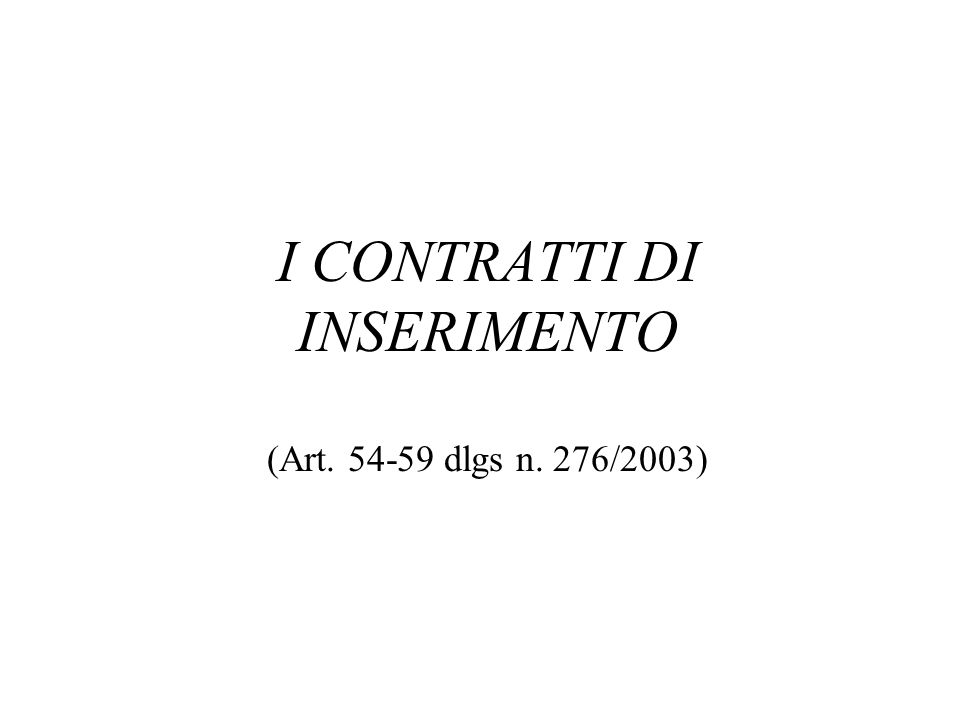 I CONTRATTI DI INSERIMENTO (Art. 54-59 dlgs n. 276/2003)
