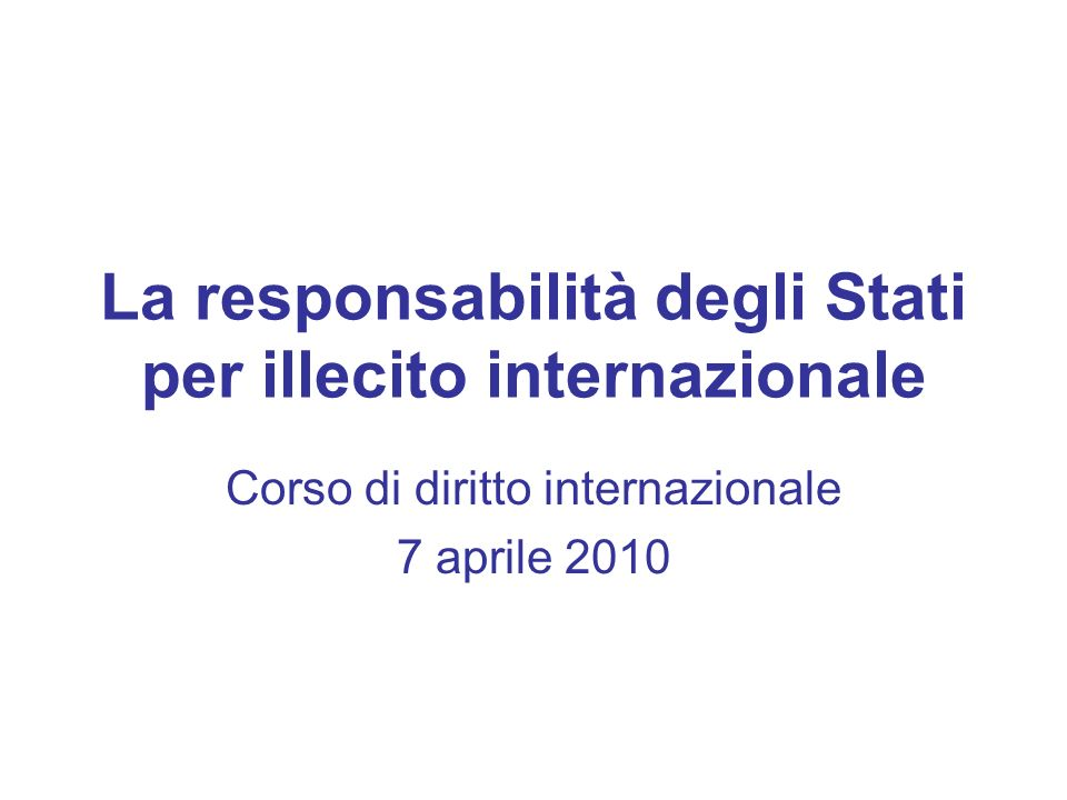 La responsabilità degli Stati per illecito internazionale Corso di diritto internazionale 7 aprile 2010