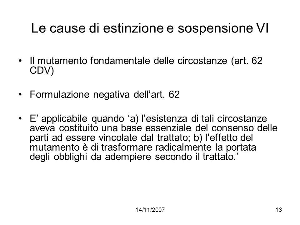 14/11/200713 Le cause di estinzione e sospensione VI Il mutamento fondamentale delle circostanze (art. 62 CDV) Formulazione negativa dellart. 62 E app