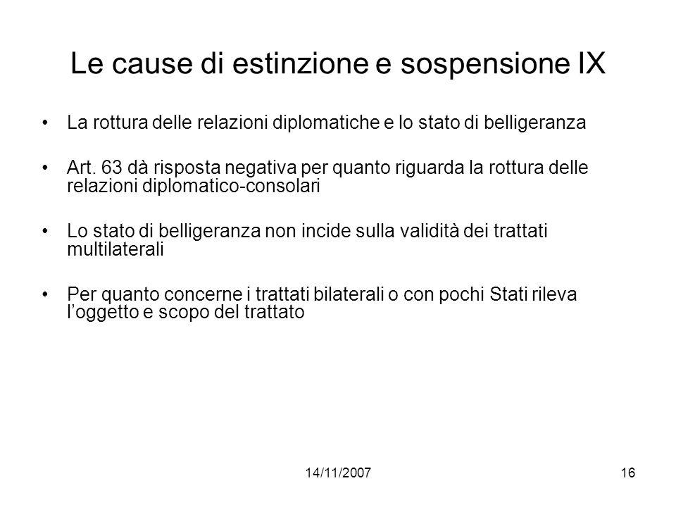 14/11/200716 Le cause di estinzione e sospensione IX La rottura delle relazioni diplomatiche e lo stato di belligeranza Art. 63 dà risposta negativa p