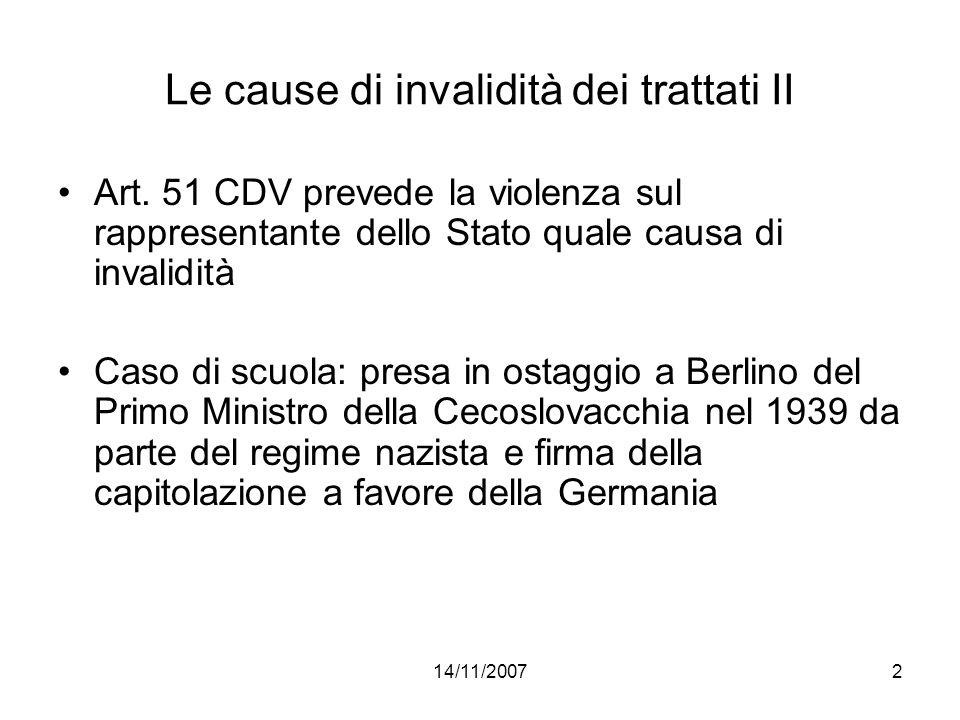 14/11/20072 Le cause di invalidità dei trattati II Art. 51 CDV prevede la violenza sul rappresentante dello Stato quale causa di invalidità Caso di sc