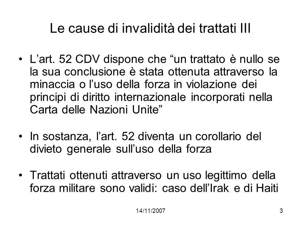 14/11/20074 Le cause di invalidità dei trattati IV Violazione delle norme interne sulla stipulazione dei trattati: due ipotesi 1) Il soggetto che esprime il consenso non è legittimato a farlo secondo lordinamento interno (art.