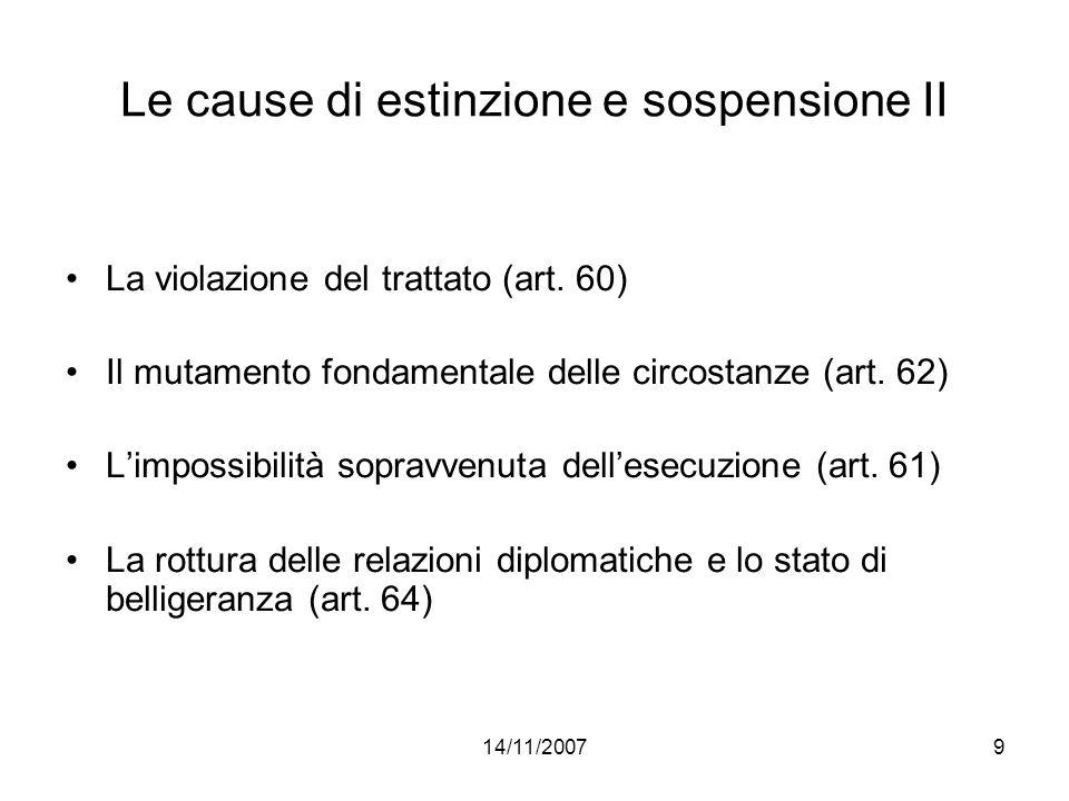 14/11/20079 Le cause di estinzione e sospensione II La violazione del trattato (art. 60) Il mutamento fondamentale delle circostanze (art. 62) Limposs