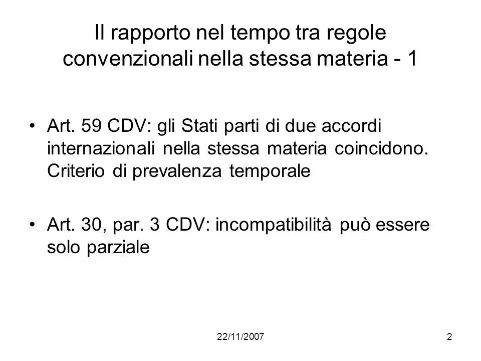 22/11/20072 Il rapporto nel tempo tra regole convenzionali nella stessa materia - 1 Art. 59 CDV: gli Stati parti di due accordi internazionali nella s