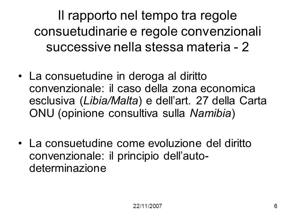 22/11/20076 Il rapporto nel tempo tra regole consuetudinarie e regole convenzionali successive nella stessa materia - 2 La consuetudine in deroga al d