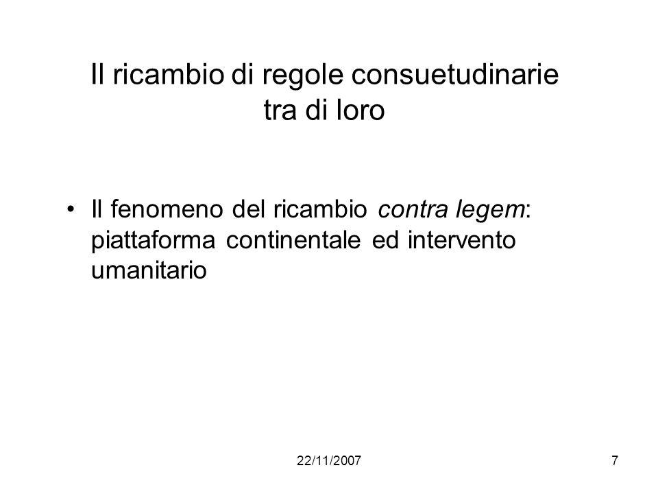 22/11/20077 Il ricambio di regole consuetudinarie tra di loro Il fenomeno del ricambio contra legem: piattaforma continentale ed intervento umanitario