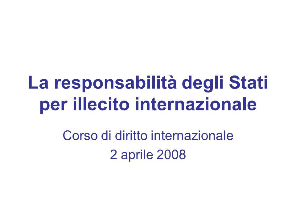 La responsabilità degli Stati per illecito internazionale Corso di diritto internazionale 2 aprile 2008