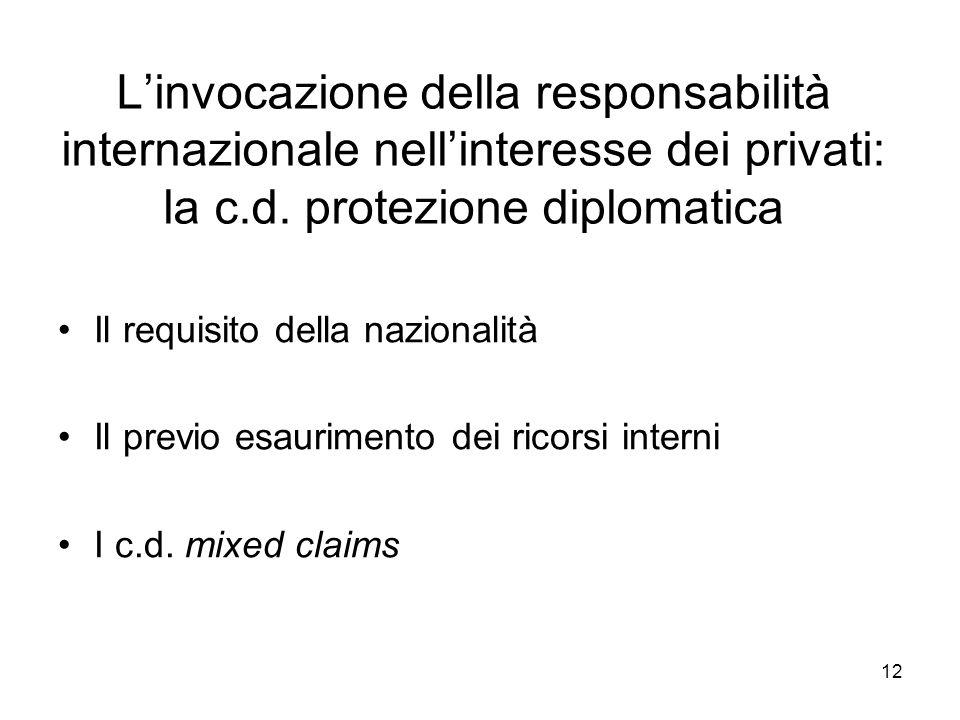 12 Linvocazione della responsabilità internazionale nellinteresse dei privati: la c.d. protezione diplomatica Il requisito della nazionalità Il previo