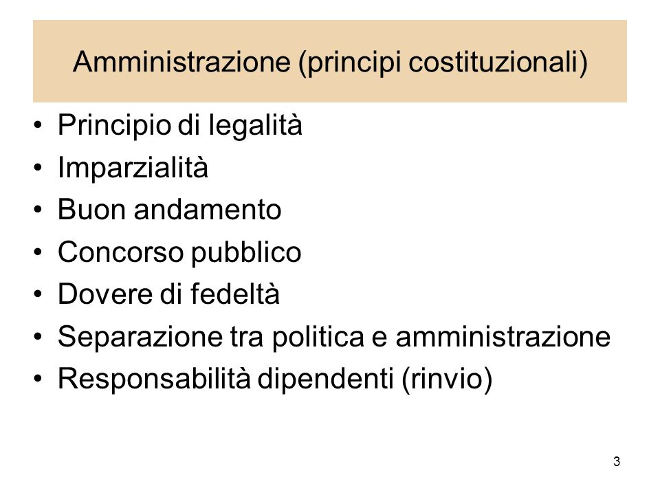 3 Amministrazione (principi costituzionali) Principio di legalità Imparzialità Buon andamento Concorso pubblico Dovere di fedeltà Separazione tra politica e amministrazione Responsabilità dipendenti (rinvio)