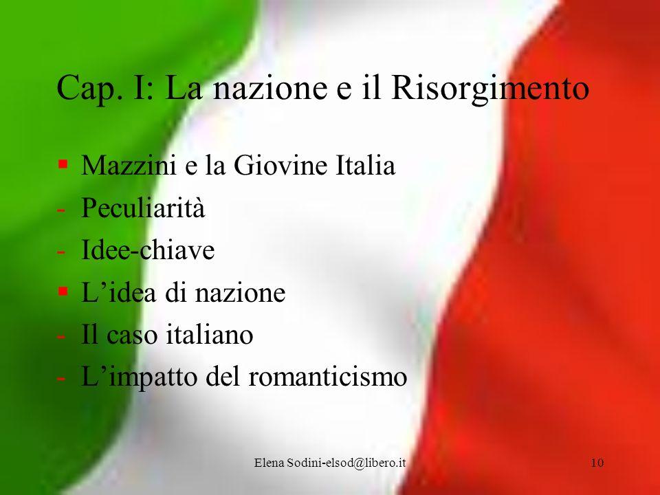 Elena Sodini-elsod@libero.it10 Cap. I: La nazione e il Risorgimento Mazzini e la Giovine Italia -Peculiarità -Idee-chiave Lidea di nazione -Il caso it