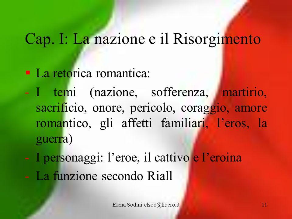 Elena Sodini-elsod@libero.it11 Cap. I: La nazione e il Risorgimento La retorica romantica: -I temi (nazione, sofferenza, martirio, sacrificio, onore,