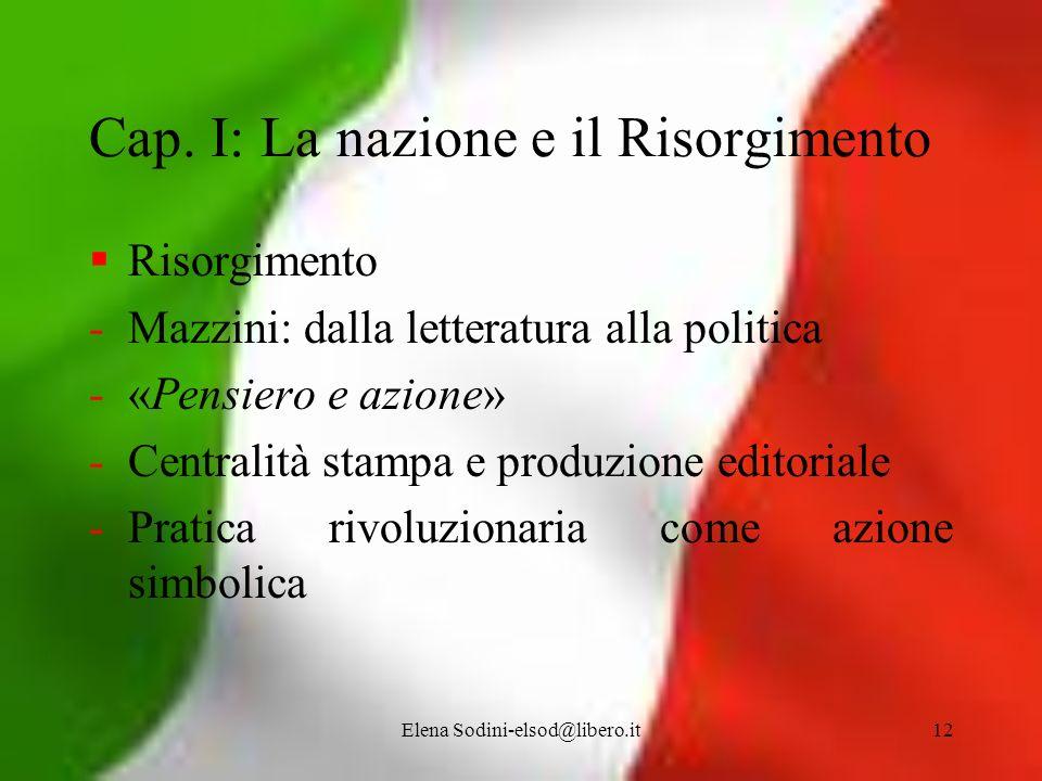 Elena Sodini-elsod@libero.it12 Cap. I: La nazione e il Risorgimento Risorgimento -Mazzini: dalla letteratura alla politica -«Pensiero e azione» -Centr