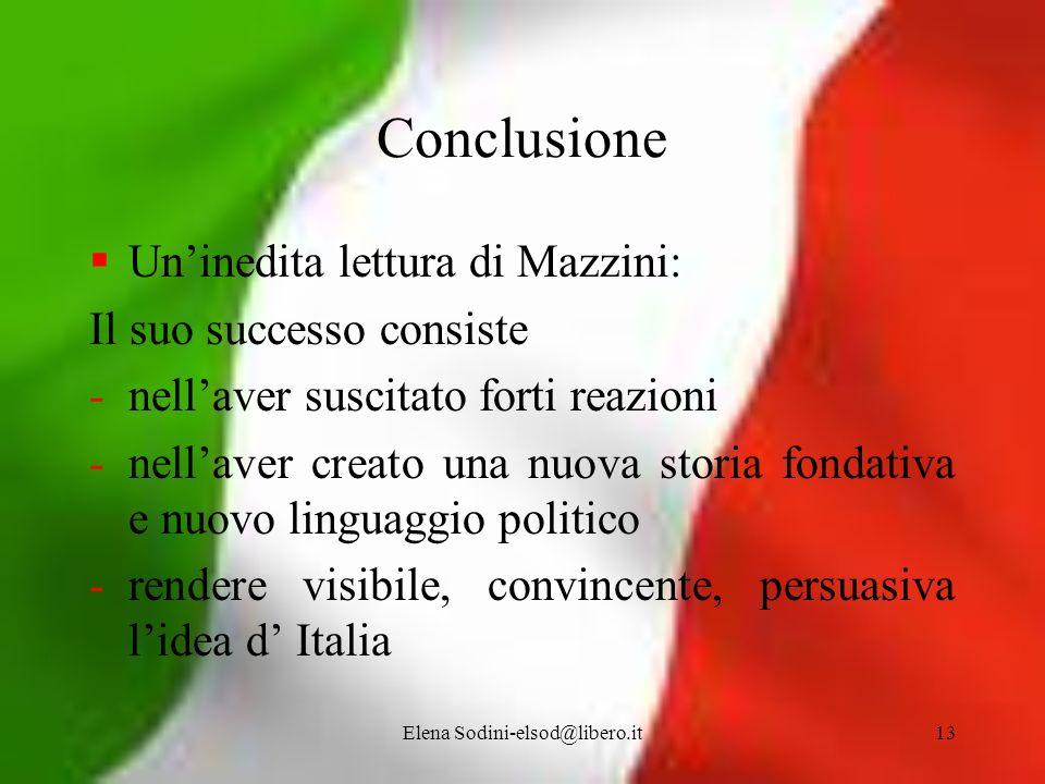Elena Sodini-elsod@libero.it13 Conclusione Uninedita lettura di Mazzini: Il suo successo consiste -nellaver suscitato forti reazioni -nellaver creato
