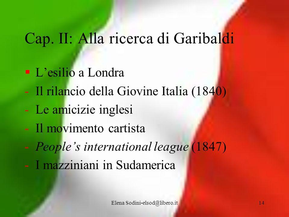 Elena Sodini-elsod@libero.it14 Cap. II: Alla ricerca di Garibaldi Lesilio a Londra -Il rilancio della Giovine Italia (1840) -Le amicizie inglesi -Il m