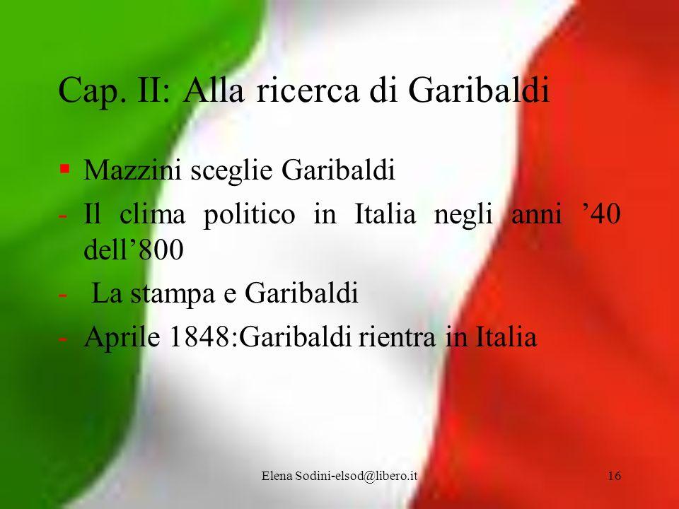 Elena Sodini-elsod@libero.it16 Cap. II: Alla ricerca di Garibaldi Mazzini sceglie Garibaldi -Il clima politico in Italia negli anni 40 dell800 - La st