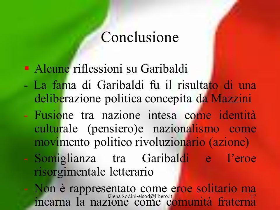 Elena Sodini-elsod@libero.it17 Conclusione Alcune riflessioni su Garibaldi - La fama di Garibaldi fu il risultato di una deliberazione politica concep