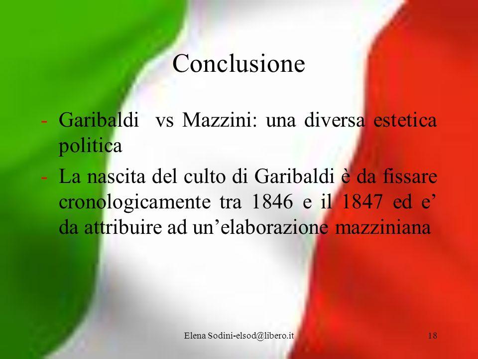 Elena Sodini-elsod@libero.it18 Conclusione -Garibaldi vs Mazzini: una diversa estetica politica -La nascita del culto di Garibaldi è da fissare cronol