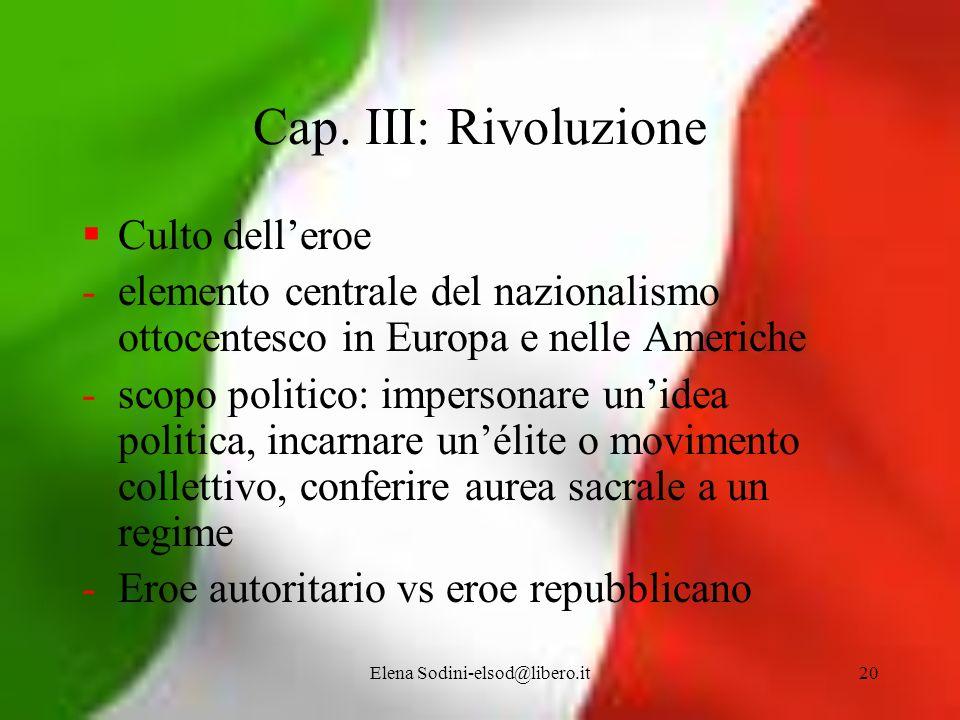 Elena Sodini-elsod@libero.it20 Cap. III: Rivoluzione Culto delleroe -elemento centrale del nazionalismo ottocentesco in Europa e nelle Americhe -scopo